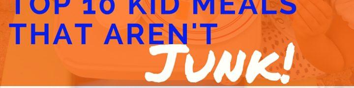Top 10 Kid Friendly Meals that Aren't JUNK!